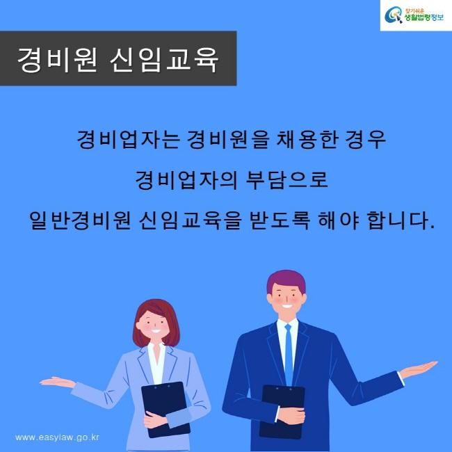 찾기쉬운생활법령정보 로고 www.easylaw.go.kr 경비원 신임교육 경비업자는 경비원을 채용한 경우  경비업자의 부담으로  일반경비원 신임교육을 받도록 해야 합니다.