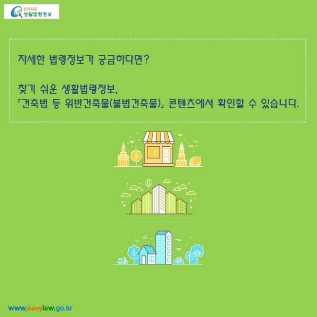 자세한 법령정보가 궁금하다면?  찾기 쉬운 생활법령정보, 「건축법 등 위반건축물(불법건축물)」 콘텐츠에서 확인할 수 있습니다.