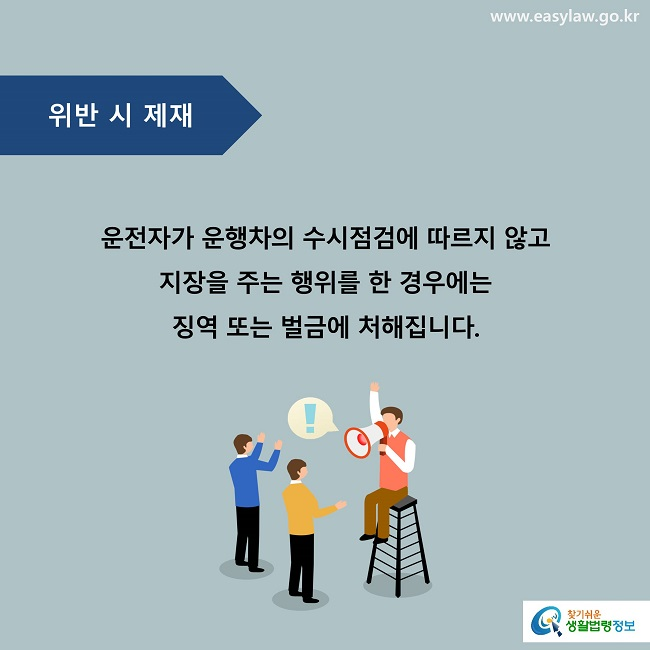 위반 시 제재  운전자가 운행차의 수시점검에 따르지 않고 지장을 주는 행위를 한 경우에는 징역 또는 벌금에 처해집니다.