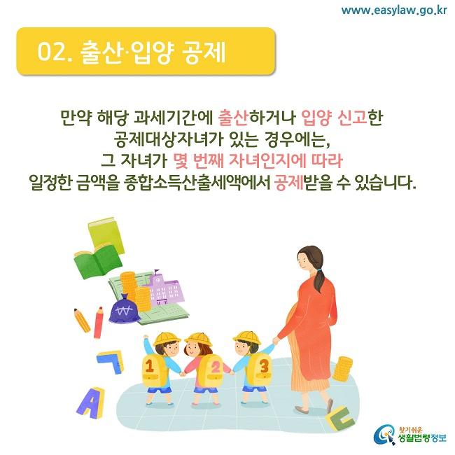 02. 출산·입양 공제 만약 해당 과세기간에 출산하거나 입양 신고한  공제대상자녀가 있는 경우에는,  그 자녀가 몇 번째 자녀인지에 따라 일정한 금액을 종합소득산출세액에서 공제받을 수 있습니다.
