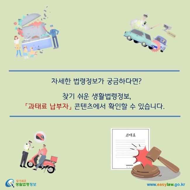 자세한 법령정보가 궁금하다면? 찾기 쉬운 생활법령정보, 「과태료 납부자」 콘텐츠에서 확인할 수 있습니다. 찾기쉬운 생활법령정보 로고  www.easylaw.go.kr