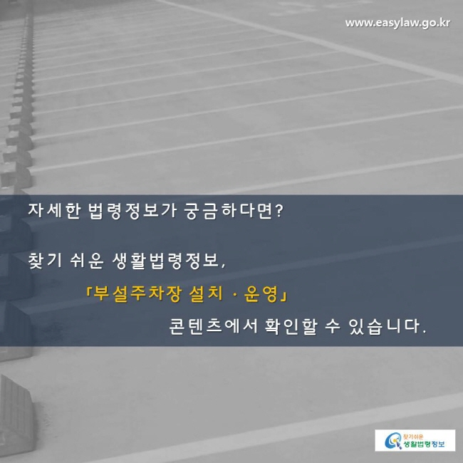 자세한 법령정보가 궁금하다면? 찾기 쉬운 생활법령정보, 「부설주차장 설치ㆍ운영」콘텐츠에서 확인할 수 있습니다.