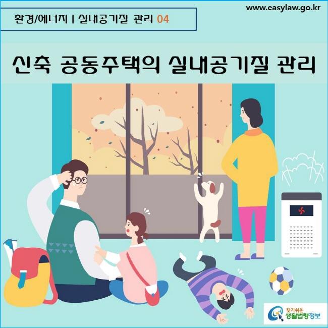 환경/에너지  실내공기질 관리 04 www.easylaw.go.kr  찾기쉬운 생활법령정보 로고    신축 공동주택의 실내공기질 관리