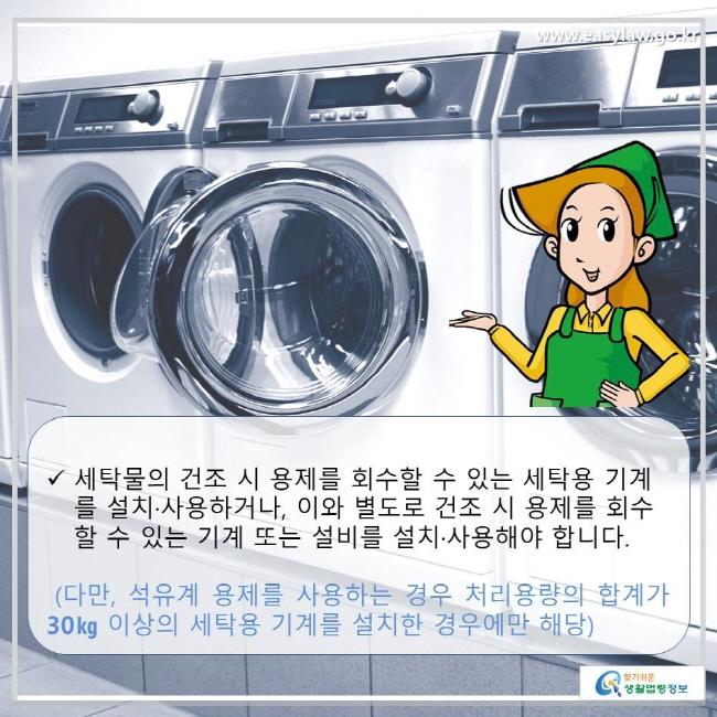 세탁물의 건조 시 용제를 회수할 수 있는 세탁용 기계를 설치·사용하거나, 이와 별도로 건조 시 용제를 회수할 수 있는 기계 또는 설비를 설치·사용해야 합니다.