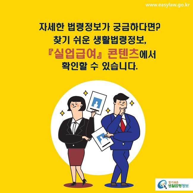 자세한 법령정보가 궁금하다면? 찾기 쉬운 생활법령정보,  『실업급여』콘텐츠에서  확인할 수 있습니다.