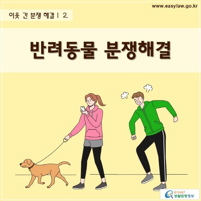 이웃 간 분쟁 해결 | 반려동물 분쟁해결 www.easylaw.go.kr 찾기 쉬운 생활법령정보 로고