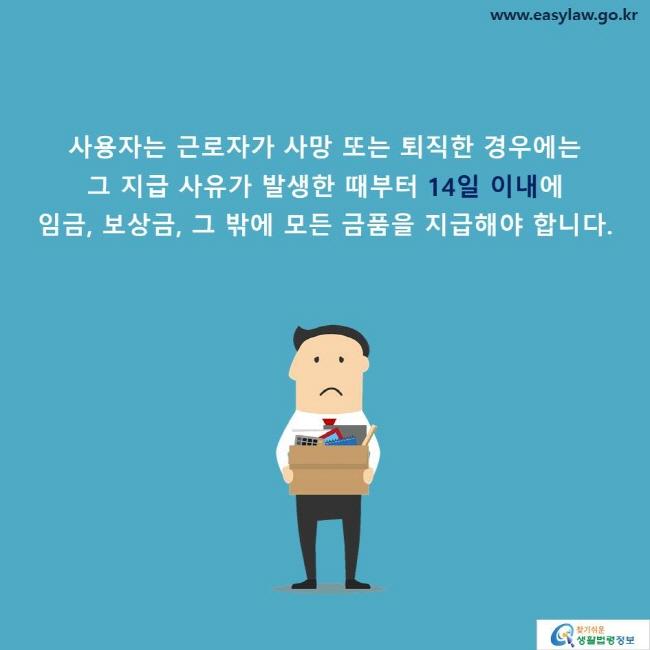 사용자는 근로자가 사망 또는 퇴직한 경우에는  그 지급 사유가 발생한 때부터 14일 이내에  임금, 보상금, 그 밖에 모든 금품을 지급해야 합니다.