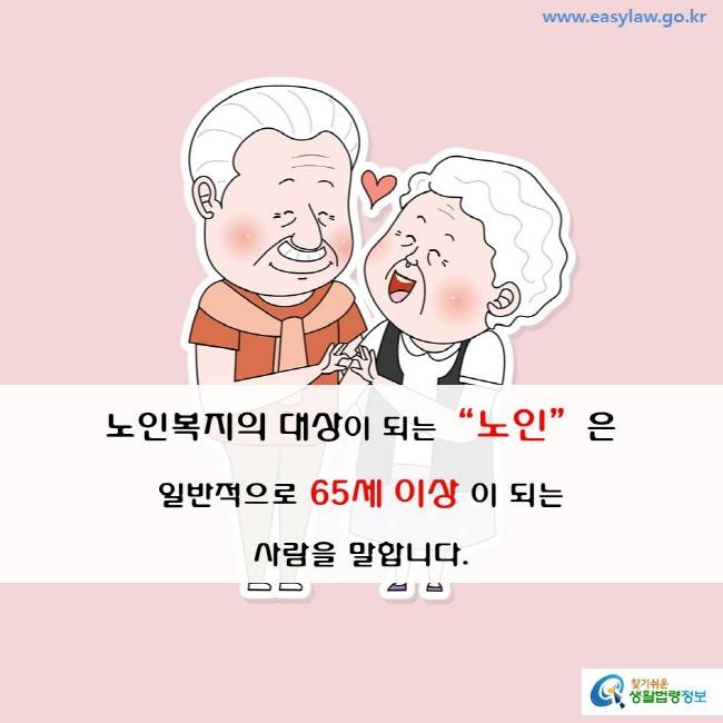 """노인복지의 대상이 되는 """"노인""""은 일반적으로 65세 이상이 되는 사람을 말합니다."""