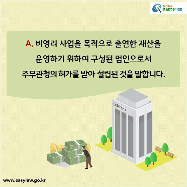 A. 비영리 사업을 목적으로 출연한 재산을 운영하기 위하여 구성된 법인으로서 주무관청의 허가를 받아 설립된 것을 말합니다.