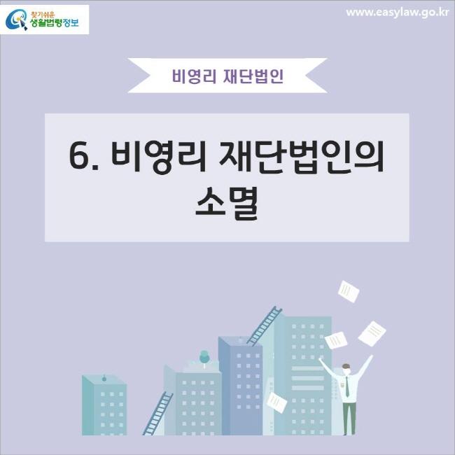 비영리 재단법인 6. 비영리 재단법인의 소멸 www.easylaw.go.kr 찾기쉬운 생활법령정보 로고