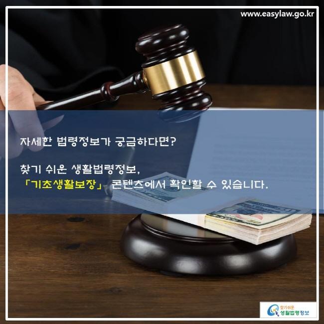 자세한 법령정보가 궁금하다면? 찾기 쉬운 생활법령정보, 「기초생활보장」 콘텐츠에서 확인할 수 있습니다.