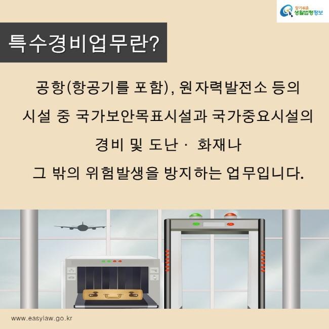 찾기쉬운생활법령정보 로고 www.easylaw.go.kr 특수경비업무란? 공항(항공기를 포함), 원자력발전소 등의  시설 중 국가보안목표시설과 국가중요시설의  경비 및 도난· 화재나  그 밖의 위험발생을 방지하는 업무입니다.