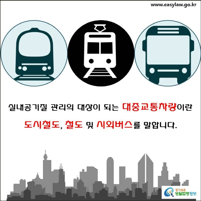 대중교통차량 실내공기질 관리(4-2)  실내공기질 관리의 대상이 되는 대중교통차량이란  도시철도, 철도 및 시외버스를 말합니다.