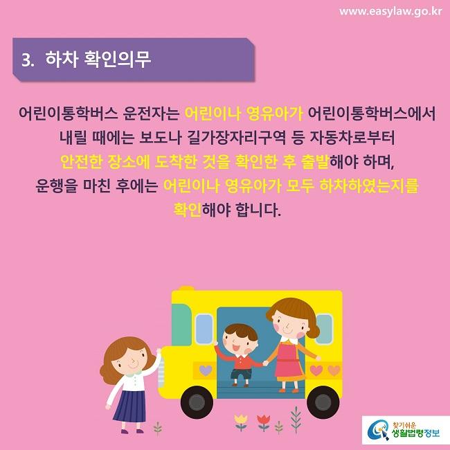 3.  하차 확인의무 어린이통학버스 운전자는 어린이나 영유아가 어린이통학버스에서 내릴 때에는 보도나 길가장자리구역 등 자동차로부터 안전한 장소에 도착한 것을 확인한 후 출발해야 하며, 운행을 마친 후에는 어린이나 영유아가 모두 하차하였는지를 확인해야 합니다.