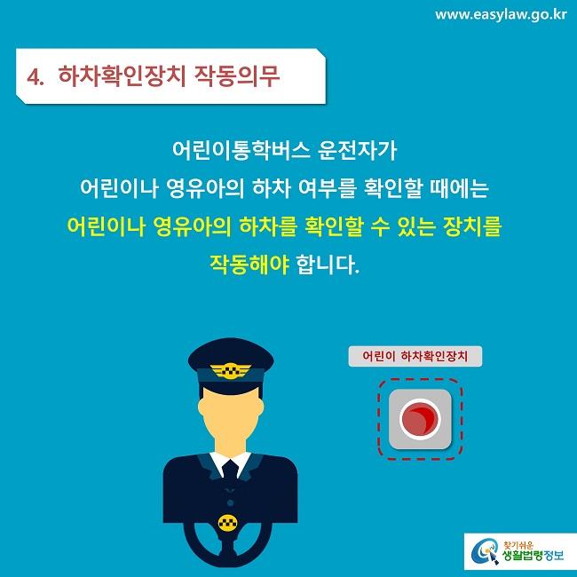 4.  하차확인장치 작동의무 어린이통학버스 운전자가 어린이나 영유아의 하차 여부를 확인할 때에는  어린이나 영유아의 하차를 확인할 수 있는 장치를  작동해야 합니다.