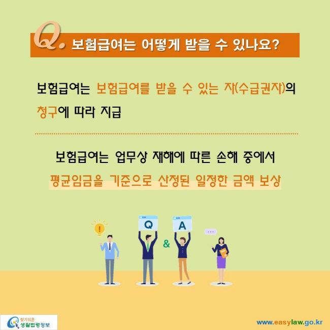 Q. 보험급여는 어떻게 받을 수 있나요?  보험급여는 보험급여를 받을 수 있는 자(수급권자)의  청구에 따라 지급  보험급여는 업무상 재해에 따른 손해 중에서 평균임금을 기준으로 산정된 일정한 금액 보상
