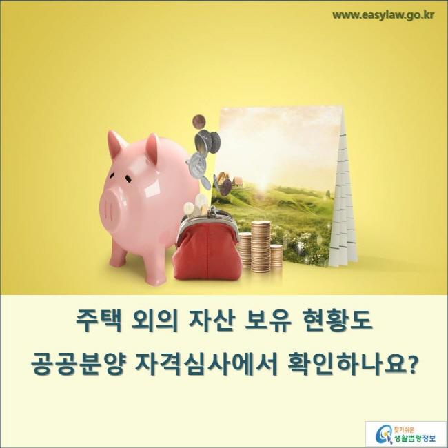 주택 외의 자산 보유 현황도 공공분양 자격심사에서 확인하나요? www.easylaw.go.kr 찾기 쉬운 생활법령정보 로고