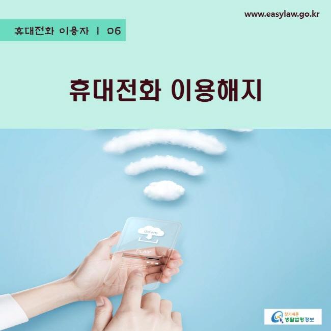 휴대전화 이용자 | 06 휴대전화이용해지 www.easylaw.go.kr 찾기쉬운 생활법령정보 로고