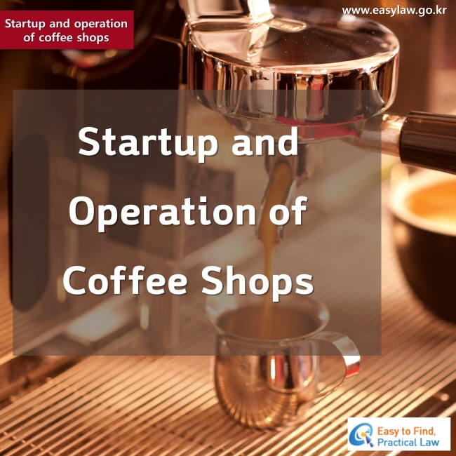 Startup and operation of coffee shops www.easylaw.go.kr Easy to Find, Practical Law