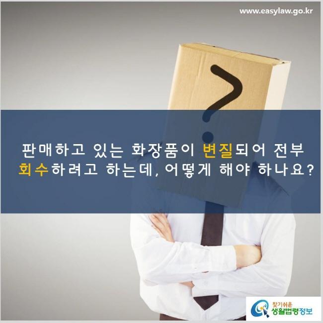 판매하고 있는 화장품이 변질되어 전부 회수하려고 하는데, 어떻게 해야 하나요? www.easylaw.go.kr 찾기쉬운 생활법령정보 로고