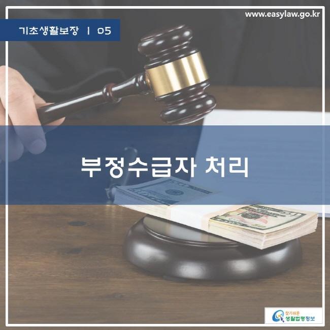 기초생활보장 | 05 부정수급자 처리 www.easylaw.go.kr 찾기쉬운 생활법령정보 로고