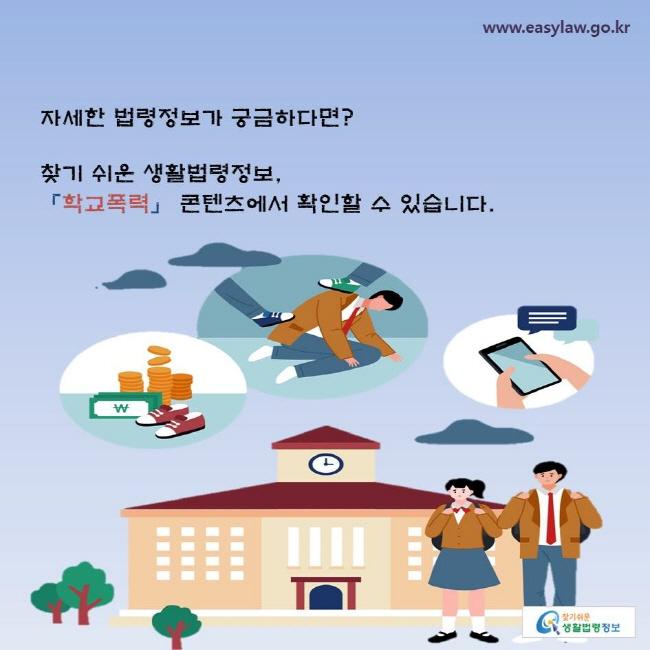 자세한 법령정보가 궁금하다면? 찾기 쉬운 생활법령정보, 「학교폭력」 콘텐츠에서 확인할 수 있습니다.