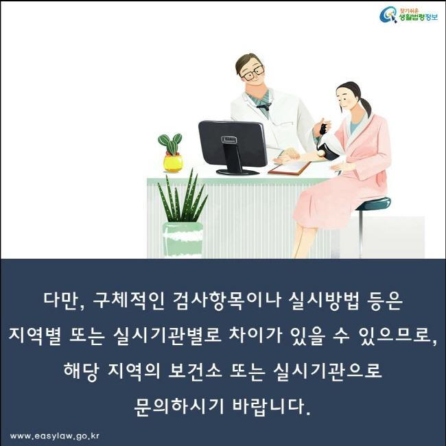 다만, 구체적인 검사항목이나 실시방법 등은 지역별 또는 실시기관별로 차이가 있을 수 있으므로, 해당 지역의 보건소 또는 실시기관으로 문의하시기 바랍니다.