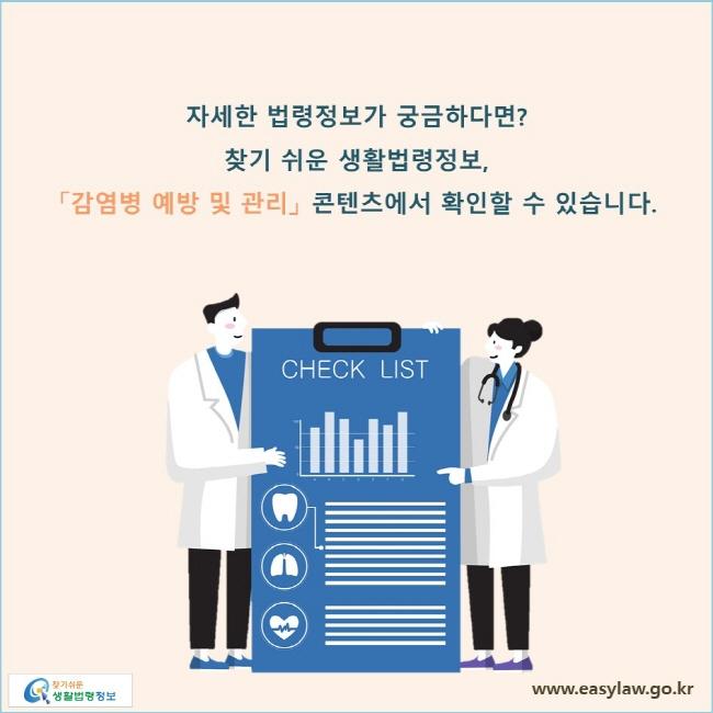 자세한 법령정보가 궁금하다면? 찾기 쉬운 생활법령정보, 「감염병 예방 및 관리」 콘텐츠에서 확인할 수 있습니다.