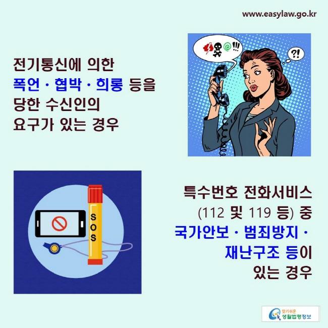 전기통신에 의한 폭언·협박·희롱 등을 당한 수신인의 요구가 있는 경우, 특수번호 전화서비스(112 및 119 등) 중 국가안보·범죄방지·재난구조 등이 있는 경우