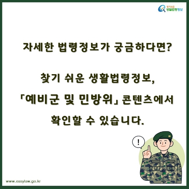 찾기쉬운생활법령정보 자세한 법령정보가 궁금하다면? 찾기 쉬운 생활법령정보,「예비군 및 민방위」 콘텐츠에서 확인할 수 있습니다. www.easylaw.go.kr