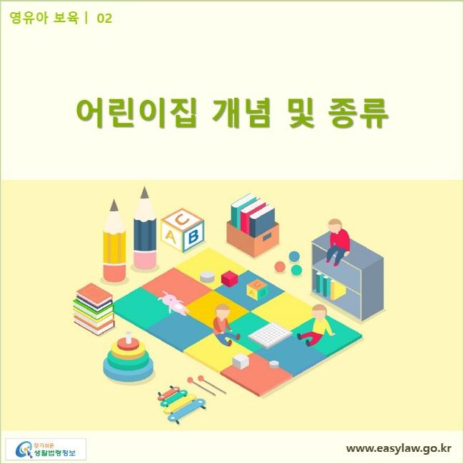 영유아 보육| 02 어린이집 개념 및 종류 www.easylaw.go.kr 찾기쉬운 생활법령정보 로고