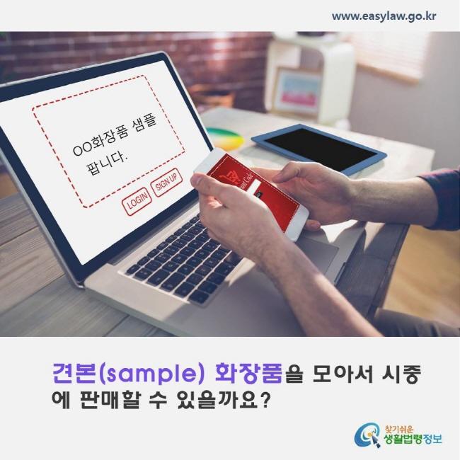 견본(sample) 화장품을 모아서 시중에 판매할 수 있을까요? www.easylaw.go.kr 찾기쉬운 생활법령정보 로고
