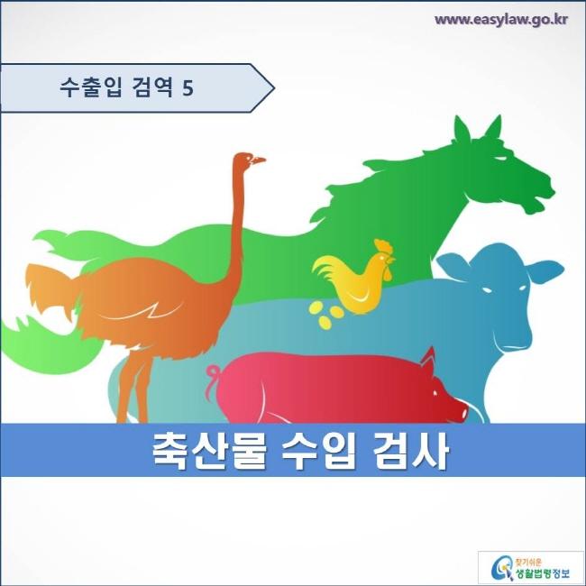 수출입 검역 5  축산물 수입 검사  www.easylaw.go.kr 찾기쉬운 생활법령정보 로고