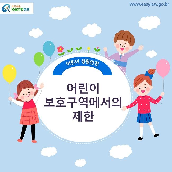 찾기쉬운 생활법령정보 로고 www.easylaw.go.kr 어린이 생활안전 어린이 보호구역에서의 제한