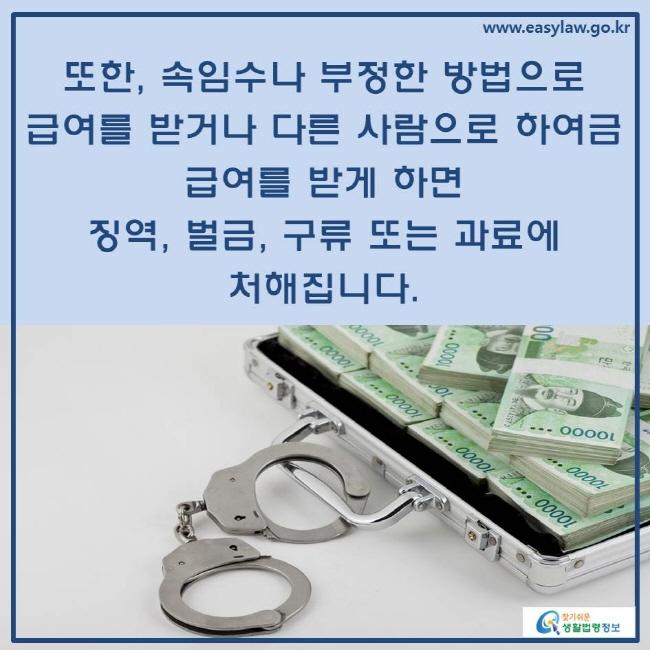 또한, 속임수나 부정한 방법으로 급여를 받거나 다른 사람으로 하여금 급여를 받게 하면 징역, 벌금, 구류 또는 과료에 처해집니다.