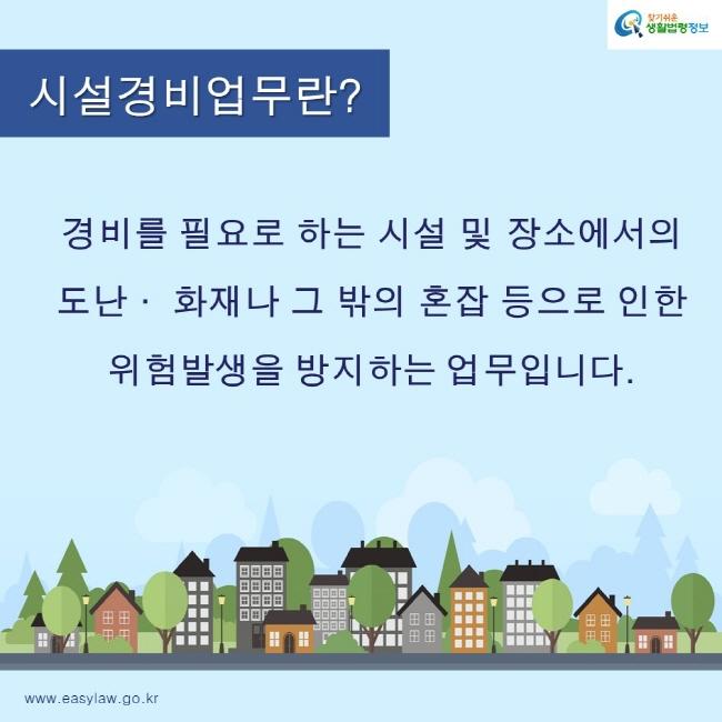 찾기쉬운생활법령정보 로고 www.easylaw.go.kr 시설경비업무란? 경비를 필요로 하는 시설 및 장소에서의  도난· 화재나 그 밖의 혼잡 등으로 인한  위험발생을 방지하는 업무입니다.