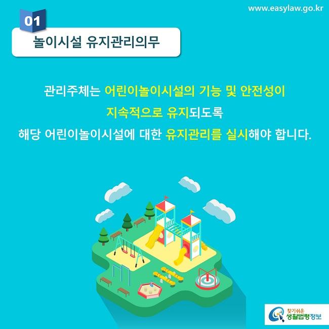 01 놀이시설 유지관리의무 관리주체는 어린이놀이시설의 기능 및 안전성이  지속적으로 유지되도록 해당 어린이놀이시설에 대한 유지관리를 실시해야 합니다.
