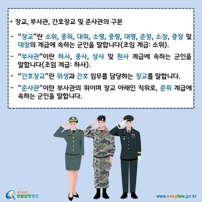 """장교, 부사관, 간호장교 및 준사관의 구분 """"장교""""란 소위, 중위, 대위, 소령, 중령, 대령, 준장, 소장, 중장 및 대장의 계급에 속하는 군인을 말합니다(초임 계급: 소위). """"부사관""""이란 하사, 중사, 상사 및 원사 계급에 속하는 군인을 말합니다(초임 계급: 하사). """"간호장교""""란 위생과 간호 임무를 담당하는 장교를 말합니다.  """"준사관""""이란 부사관의 위이며 장교 아래인 직위로, 준위 계급에 속하는 군인을 말합니다. 찾기쉬운 생활법령정보 로고 www.easylaw.go.kr"""