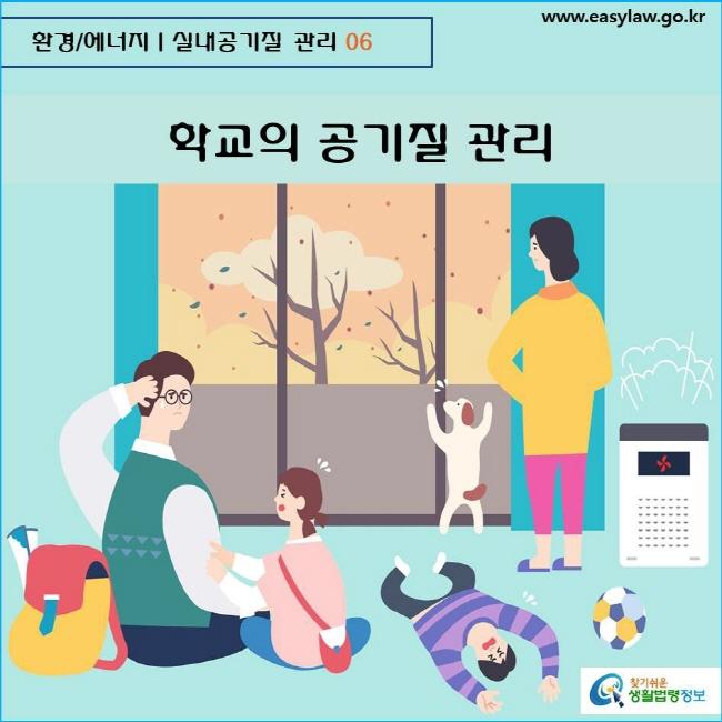 환경/에너지  실내공기질 관리 06 www.easylaw.go.kr  찾기쉬운 생활법령정보 로고    학교의 공기질 관리