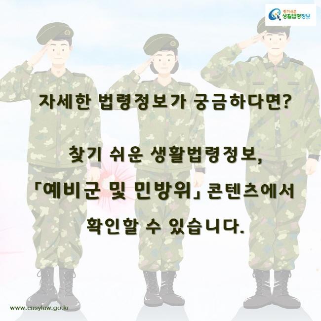 찾기쉬운생활법령정보 자세한 법령정보가 궁금하다면? 찾기 쉬운 생활법령정보, 「예비군 및 민방위」 콘텐츠에서 확인할 수 있습니다. www.easylaw.go.kr