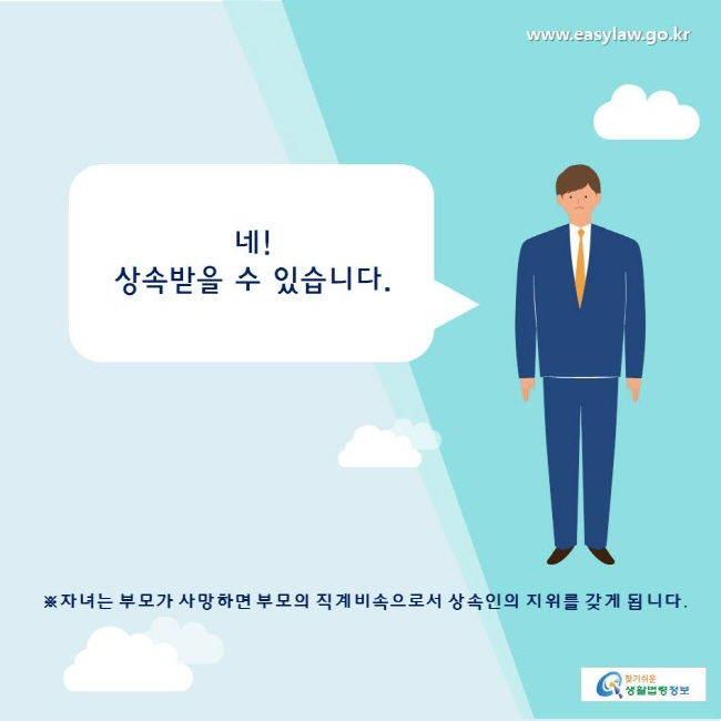 찾기쉬운생활법령정보 www.easylaw.go.kr  네!  상속받을 수 있습니다.  ※자녀는 부모가 사망하면 부모의 직계비속으로서 상속인의 지위를 갖게 됩니다.