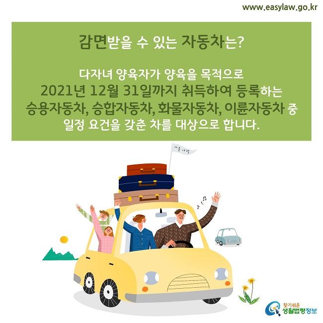 감면받을 수 있는 자동차는?  다자녀 양육자가 양육을 목적으로  2021년 12월 31일까지 취득하여 등록하는  승용자동차, 승합자동차, 화물자동차, 이륜자동차 중  일정 요건을 갖춘 차를 대상으로 합니다.