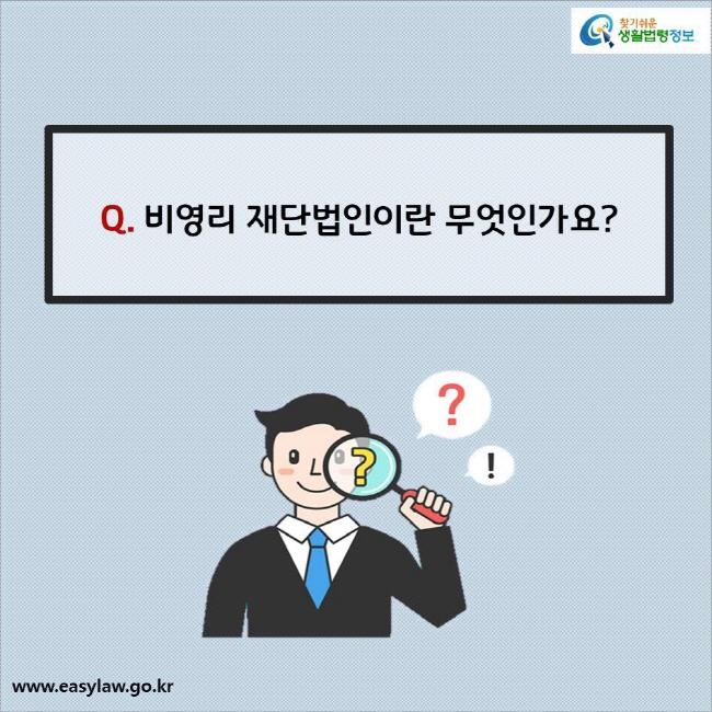 Q. 비영리 재단법인이란 무엇인가요?