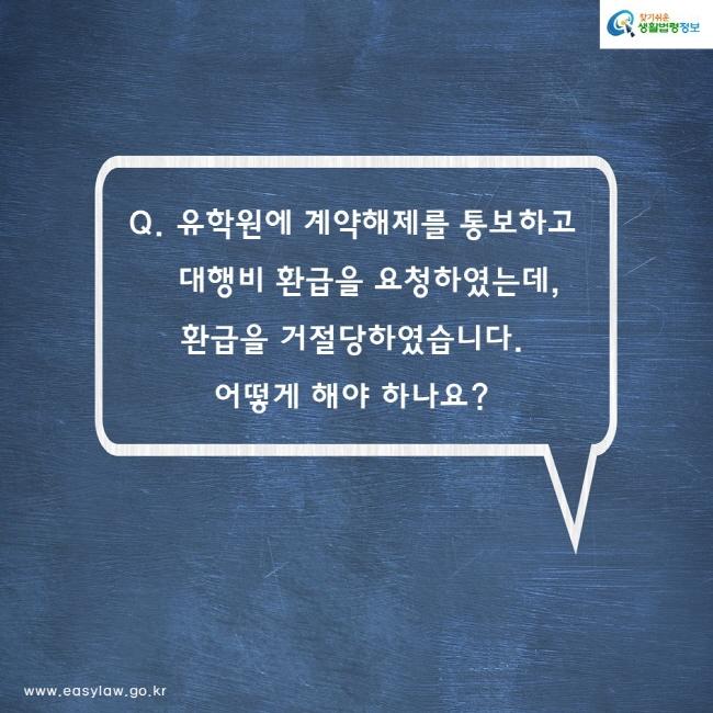 Q. 유학원에 계약해제를 통보하고 대행비 환급을 요청하였는데 환급을 거절당하였습니다. 어떻게 해야 하나요?