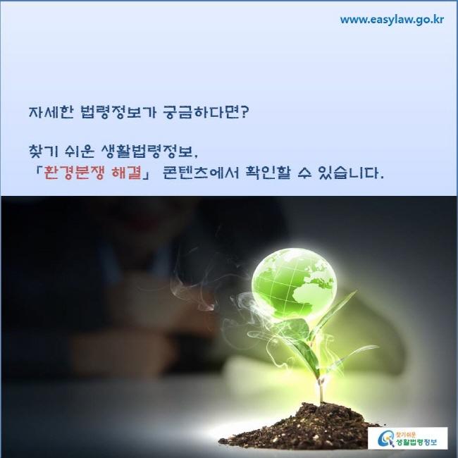 자세한 법령정보가 궁금하다면? 찾기 쉬운 생활법령정보, 「환경분쟁 해결」 콘텐츠에서 확인할 수 있습니다.