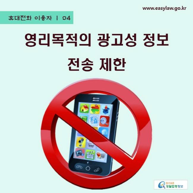 휴대전화 이용자 | 04 영리목적의 광고성 정보 전송 제한 www.easylaw.go.kr 찾기쉬운 생활법령정보 로고