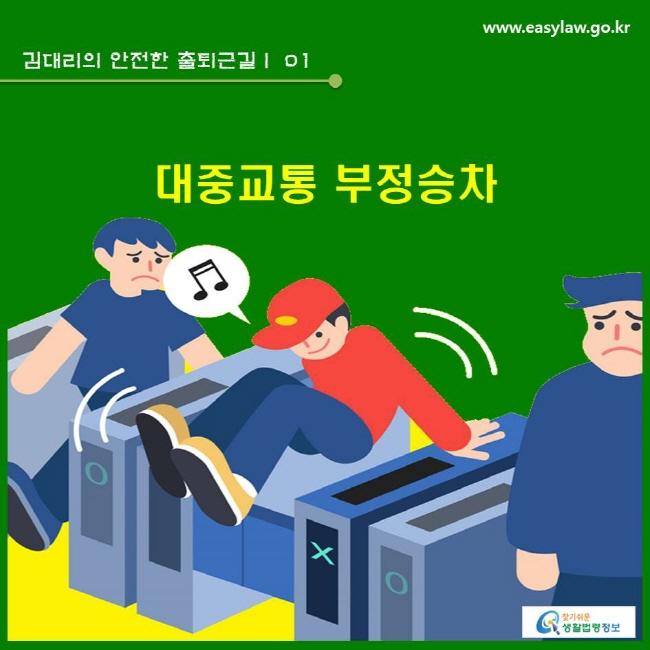 김대리의 안전한 출퇴근길 | 01 대중교통 부정승차  www.easylaw.go.kr 찾기쉬운 생활법령정보 로고