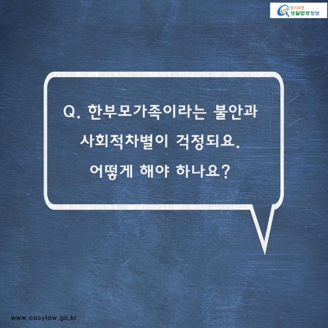 Q. 한부모가족이라는 불안과 사회적차별이 걱정되요.  어떻게 해야 하나요?