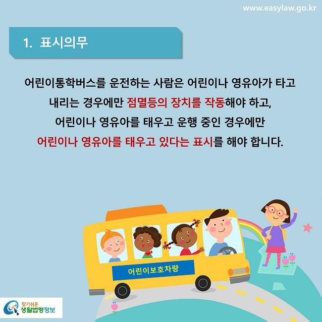 1.  표시의무 어린이통학버스를 운전하는 사람은 어린이나 영유아가 타고 내리는 경우에만 점멸등의 장치를 작동해야 하고,  어린이나 영유아를 태우고 운행 중인 경우에만  어린이나 영유아를 태우고 있다는 표시를 해야 합니다.