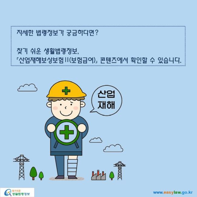 자세한 법령정보가 궁금하다면?  찾기 쉬운 생활법령정보, 「산업재해보상보험Ⅱ(보험급여)」 콘텐츠에서 확인할 수 있습니다.